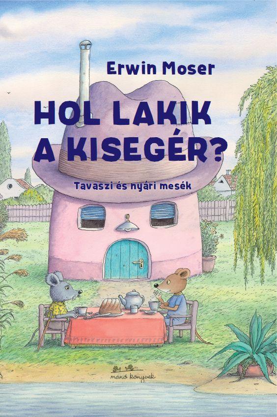 Erwin Moser - Hol lakik a kisegér? - Tavaszi és nyári mesék