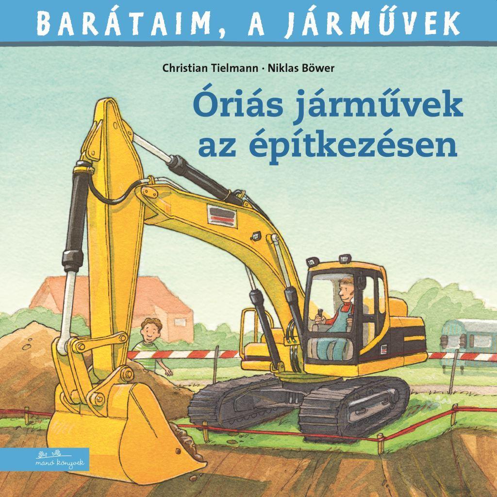 Christian Tielmann - Niklas Böwer - Barátaim, a járművek 12. - Óriás járművek az építkezésen